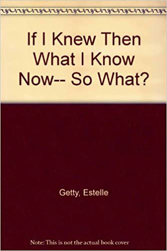 If I Knew Then What I Know Now-- So What?