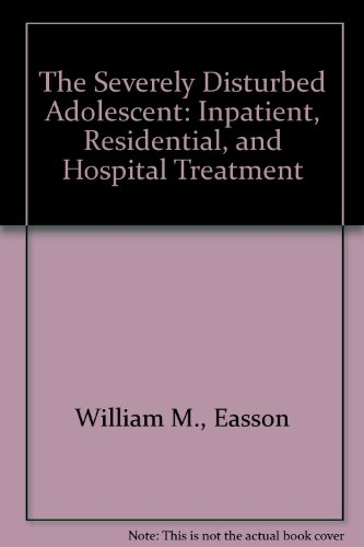 The Severely Disturbed Adolescent: Inpatient, Residential, and Hospital Treatment