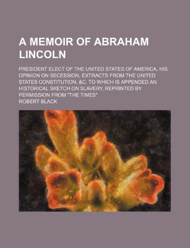 A Memoir of Abraham Lincoln; President Elect of the United States of America, His Opinion on Secession, Extracts From the United States Constitution, ... Reprinted by Permission From