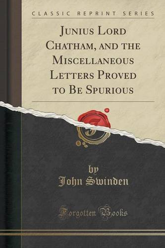 Junius Lord Chatham, and the Miscellaneous Letters Proved to Be Spurious (Classic Reprint)