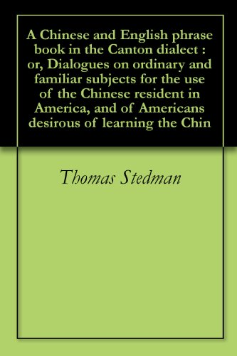 A Chinese and English phrase book in the Canton dialect : or, Dialogues on ordinary and familiar subjects for the use of the Chinese resident in America, ... of Americans desirous of learning the Chin PDF