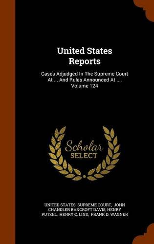 United States Reports: Cases Adjudged In The Supreme Court At ... And Rules Announced At ..., Volume 124