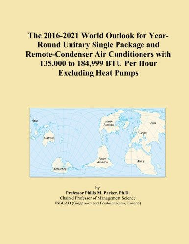 The 2016-2021 World Outlook for Year-Round Unitary Single Package and Remote-Condenser Air Conditioners with 135,000 to 184,999 BTU Per Hour Excluding Heat Pumps