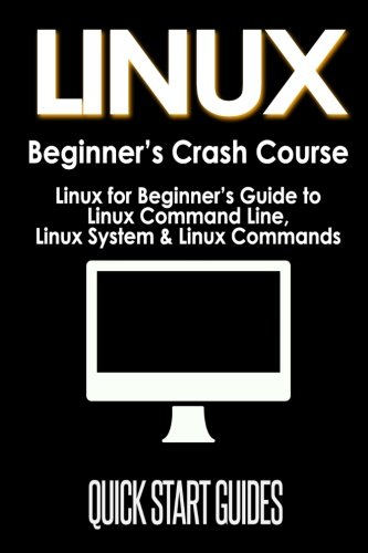 LINUX Beginner's Crash Course: Linux for Beginner's Guide to Linux Command Line, Linux System & Linux Commands: Volume 1 (Programming, Operating Systems, API's, Operating Systems Theory)