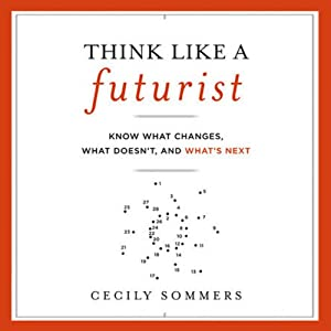 Think Like a Futurist: Know What Changes, What Doesn't, and What's Next | [Cecily Sommers]