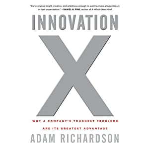 Innovation X: Why a Company's Toughest Problems Are Its Greatest Advantage | [Adam Richardson]