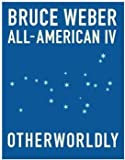 BRUCE WEBER: ALL - AMERICAN IV: OTHERWORLDLY