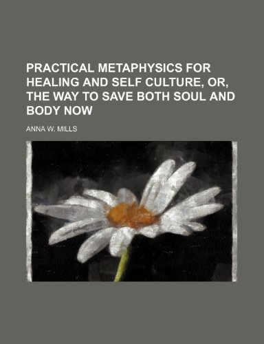 Practical metaphysics for healing and self culture, or, The way to save both soul and body now