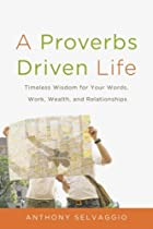 A Proverbs Driven Life: Timeless Wisdom for Your Words, Work, Wealth, and Relationships