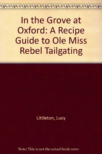 In the Grove at Oxford: A Recipe Guide to Ole Miss Rebel Tailgating by Lucy Littleton