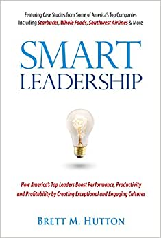 Smart Leadership: How America's Top Leaders Boost Performance, Productivity And Profitability By Creating Exceptional And Engaging Cultures