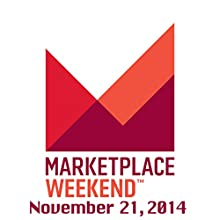 Marketplace Weekend, November 21, 2014  by Lizzie O'Leary Narrated by Lizzie O'Leary