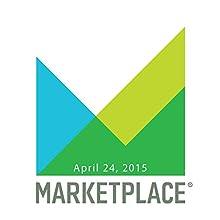 Marketplace, April 24, 2015  by Kai Ryssdal Narrated by Kai Ryssdal