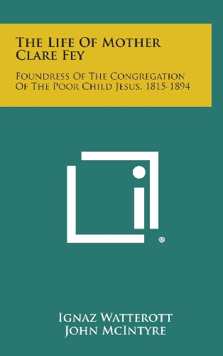 The Life of Mother Clare Fey: Foundress of the Congregation of the Poor Child Jesus, 1815-1894
