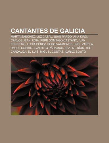 Cantantes de Galicia: Marta Sánchez, Luz Casal, Juan Pardo, Ana Kiro, Carlos Jean, Uxía, Pepe Domingo Castaño, Iván Ferreiro, Lucía Pérez (Spanish Edition)