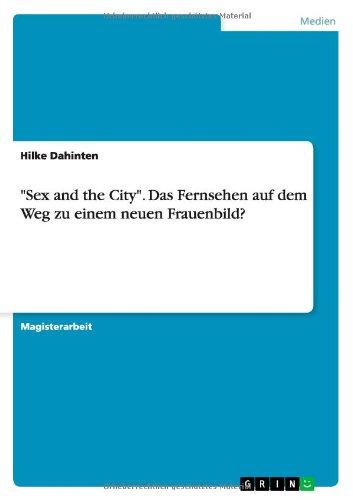 Sex And The City. Das Fernsehen Auf Dem Weg Zu Einem Neuen Frauenbild? (German Edition)