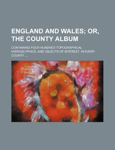 England and Wales;  or, The county album. containing four hundred topographical hieroglyphics, and objects of interest, in every county