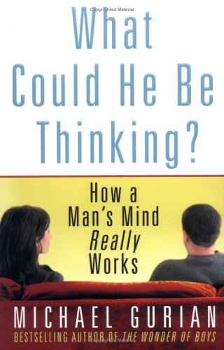 What Could He Be Thinking?: How a Man's Mind Really Works, Gurian,Michael
