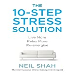 The 10-Step Stress Solution: Live More, Relax More, Re-energize | Neil Shah