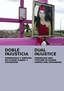 Dual Injustice: Feminicide and Torture in Ciudad Juarez and Chihuahua (Inst: Universities)