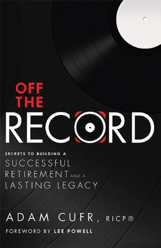 Off The Record: Secrets To Building A Successful Retirement and a Lasting Legacy