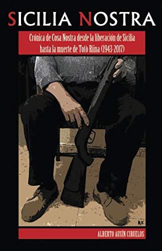 Sicilia Nostra Crónica de Cosa Nostra desde la liberación de Sicilia hasta la muerte de Totò Riina (1943-2017)  [Ausín Ciruelos, Alberto] (Tapa Blanda)