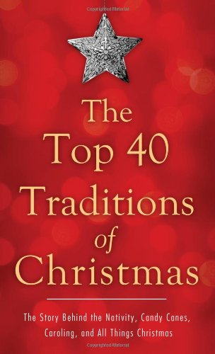 The Top 40 Traditions of Christmas: The Story Behind the Nativity, Candy Canes, Caroling, and All Things Christmas (VALUE BOOKS)