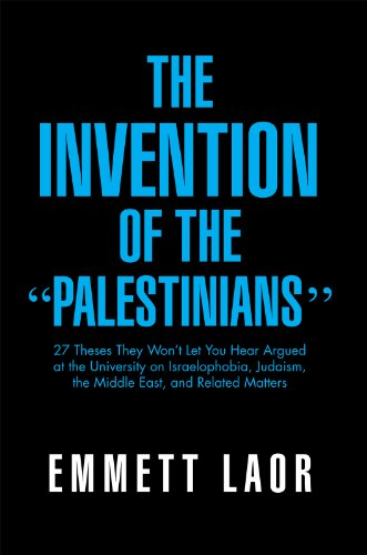 The Invention of the ''Palestinians'': 27 Theses They Won't Let You Hear Argued at the University on Israelophobia, Judaism, the Middle East, and Related Matters