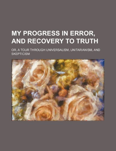 My Progress in Error, and Recovery to Truth; Or, a Tour Through Universalism, Unitarianism, and Skepticism