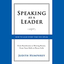 Speaking As a Leader: How to Lead Every Time You Speak...from Board Rooms to Meeting Rooms, from Town Halls to Phone Calls Audiobook by Judith Humphrey Narrated by Vanessa Hart