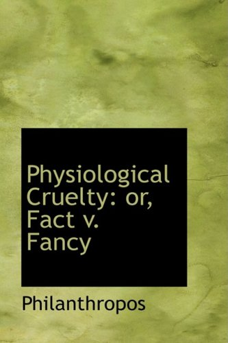 Physiological Cruelty: or, Fact v. Fancy