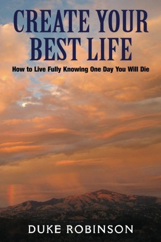 Create Your Best Life--Kill The Grim Reaper: How to Live Fully Knowing One Day You Will Die by Duke Robinson (2011-12-02)