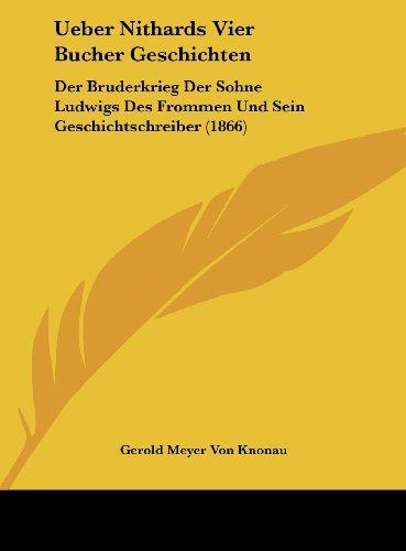 Ueber Nithards Vier Bucher Geschichten: Der Bruderkrieg Der Sohne Ludwigs Des Frommen Und Sein Geschichtschreiber (1866)