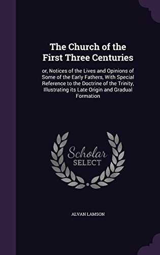 The Church of the First Three Centuries: or, Notices of the Lives and Opinions of Some of the Early Fathers, With Special Reference to the Doctrine of ... its Late Origin and Gradual Formation