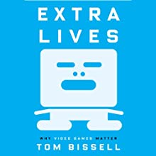 Extra Lives: Why Video Games Matter (       UNABRIDGED) by Tom Bissell Narrated by Tom Bissell