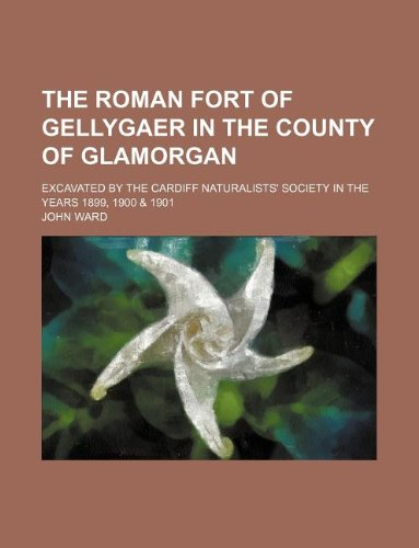 The Roman fort of Gellygaer in the county of Glamorgan; excavated by the Cardiff naturalists' society in the years 1899, 1900 & 1901