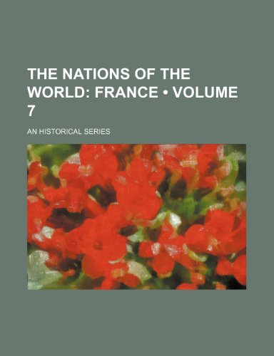The Nations of the World (Volume 7); France. an Historical Series