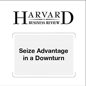 Seize Advantage in a Downturn (Harvard Business Review) Periodical