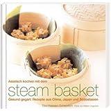 Asiatisch Kochen mit dem steam basket: Gesund gegart: Rezepte aus China, Japan und Südostasien