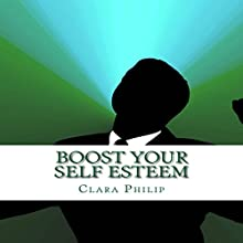 Boost Your Self Esteem: Your Ultimate Guide on Boosting Self-Esteem and Achieve Goals in Life Audiobook by Clara Philip Narrated by Jill Summers