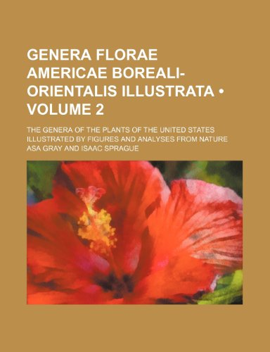 Genera Florae Americae Boreali-Orientalis Illustrata (Volume 2); The Genera of the Plants of the United States Illustrated by Figures and Analyses From Nature