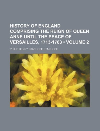 History of England Comprising the Reign of Queen Anne Until the Peace of Versailles, 1713-1783 (Volume 2)