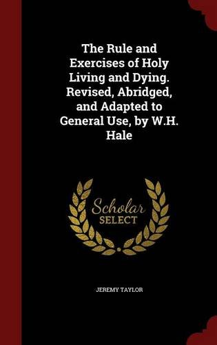 The Rule and Exercises of Holy Living and Dying. Revised, Abridged, and Adapted to General Use, by W.H. Hale