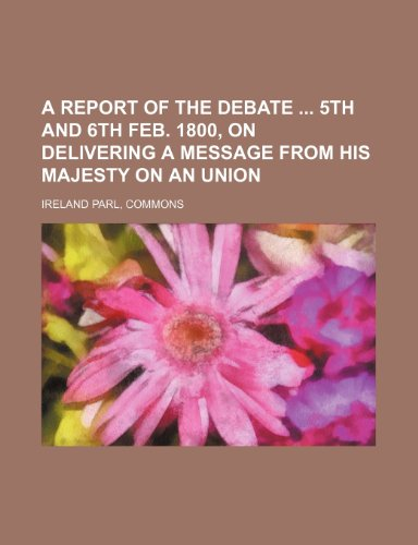 A report of the debate  5th and 6th Feb. 1800, on delivering a message from his majesty on an union