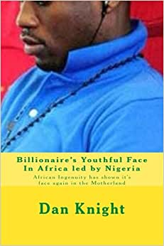 Billionaire's Youthful Face In Africa Led By Nigeria: African Ingenuity Has Shown It's Face Again In The Motherland (While The Foolish Leave Africa Some Stay And Prosper) (Volume 1)