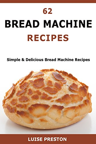 62 Bread Machine Recipes: Simple & Delicious Bread Machine Recipes by Luise Preston