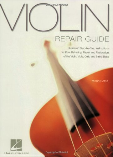 Violin Repair Guide: Illustrated Step-by-Step Instructions for Bow Rehairing, Repair and Restoration of the Violin, Viola, Cello and String Bass