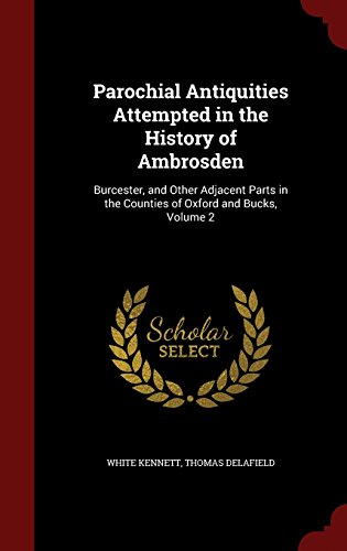 Parochial Antiquities Attempted in the History of Ambrosden: Burcester, and Other Adjacent Parts in the Counties of Oxford and Bucks, Volume 2