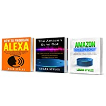 Alexa: 3 Manuscripts: How to Program Alexa, Amazon Echo Dot User Guide, and Amazon Echo Dot: Programming Your Alexa App Audiobook by Logan Styles Narrated by Chuck Shelby