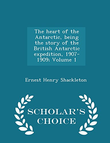 The heart of the Antarctic, being the story of the British Antarctic expedition, 1907-1909; Volume 1 - Scholar's Choice Edition
